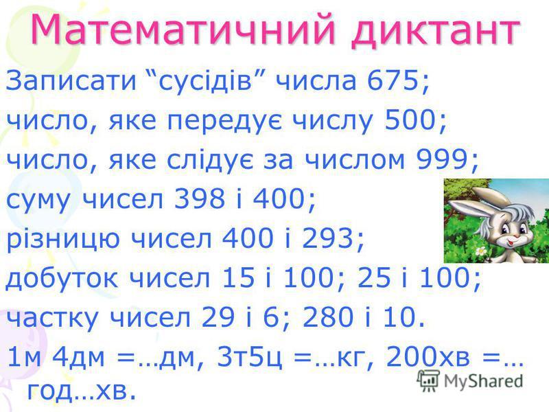 Математичний диктант Записати сусідів числа 675; число, яке передує числу 500; число, яке слідує за числом 999; суму чисел 398 і 400; різницю чисел 400 і 293; добуток чисел 15 і 100; 25 і 100; частку чисел 29 і 6; 280 і 10. 1м 4дм =…дм, 3т5ц =…кг, 20