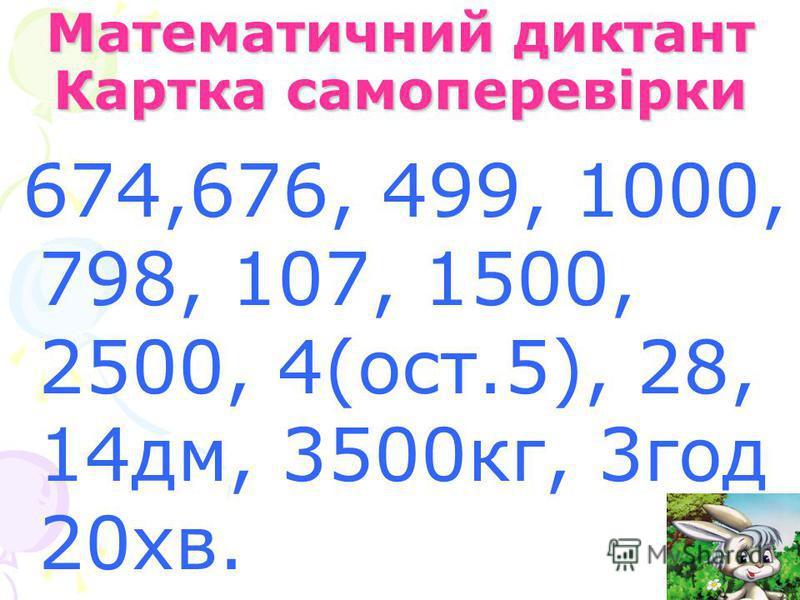 Математичний диктант Картка самоперевірки 674,676, 499, 1000, 798, 107, 1500, 2500, 4(ост.5), 28, 14дм, 3500кг, 3год 20хв.