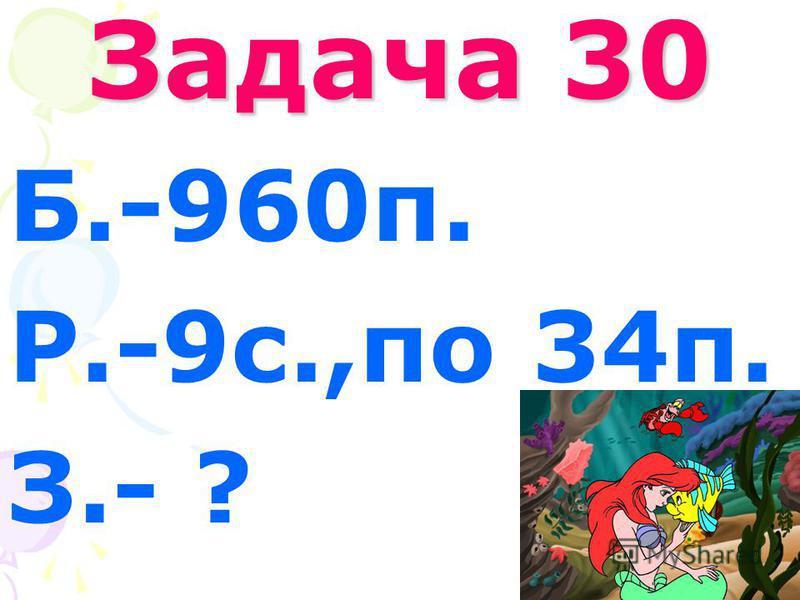 Задача 30 Б.-960п. Р.-9с.,по 34п. З.- ?