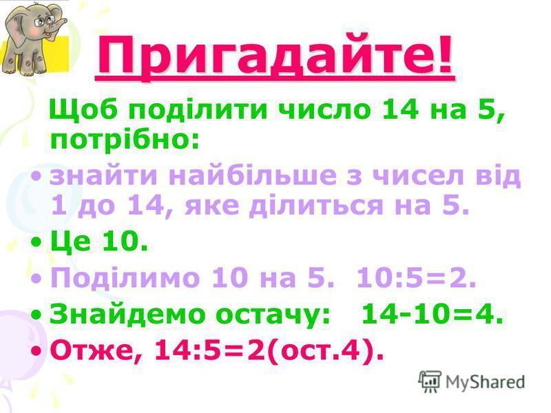 Пригадайте! Щоб поділити число 14 на 5, потрібно: знайти найбільше з чисел від 1 до 14, яке ділиться на 5. Це 10. Поділимо 10 на 5. 10:5=2. Знайдемо остачу: 14-10=4. Отже, 14:5=2(ост.4).