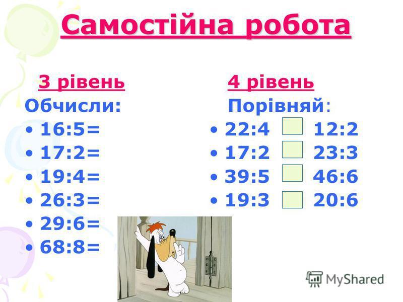 Самостійна робота 3 рівень Обчисли: 16:5= 17:2= 19:4= 26:3= 29:6= 68:8= 4 рівень Порівняй: 22:4 12:2 17:2 23:3 39:5 46:6 19:3 20:6