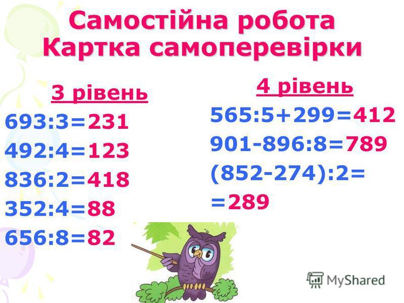 Самостійна робота Картка самоперевірки 3 рівень 693:3=231 492:4=123 836:2=418 352:4=88 656:8=82 4 рівень 565:5+299=412 901-896:8=789 (852-274):2= =289