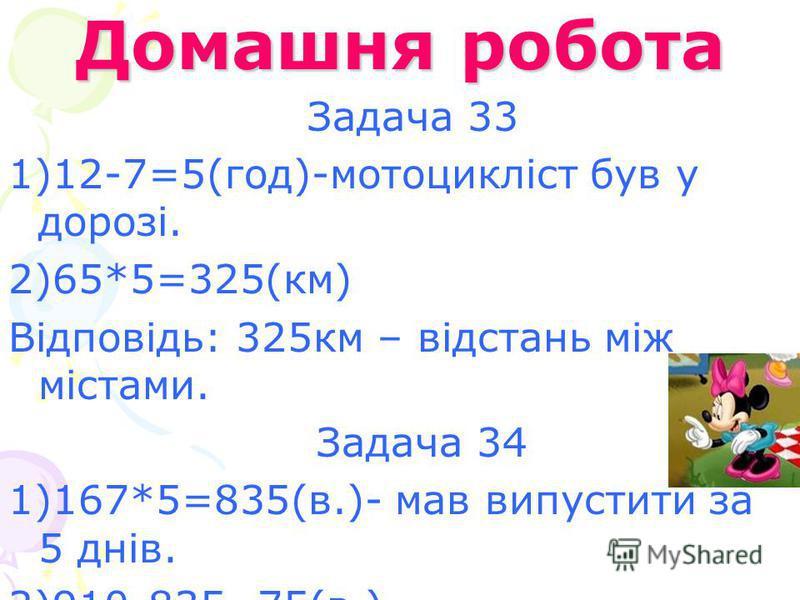 Домашня робота Задача 33 1)12-7=5(год)-мотоцикліст був у дорозі. 2)65*5=325(км) Відповідь: 325км – відстань між містами. Задача 34 1)167*5=835(в.)- мав випустити за 5 днів. 2)910-835=75(в.) Відповідь: 75 верстатів випустив завод для вільного продажу.