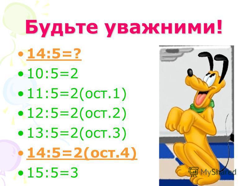 Будьте уважними! 14:5=? 10:5=2 11:5=2(ост.1) 12:5=2(ост.2) 13:5=2(ост.3) 14:5=2(ост.4) 15:5=3