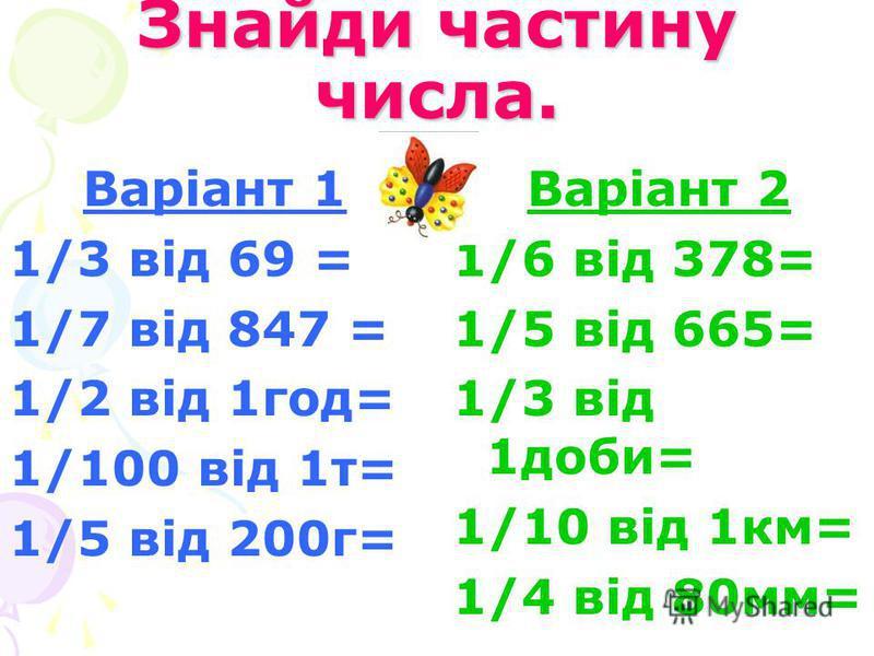 Знайди частину числа. Варіант 1 1/3 від 69 = 1/7 від 847 = 1/2 від 1год= 1/100 від 1т= 1/5 від 200г= Варіант 2 1/6 від 378= 1/5 від 665= 1/3 від 1доби= 1/10 від 1км= 1/4 від 80мм=