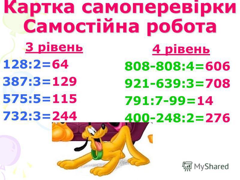 Картка самоперевірки Самостійна робота 3 рівень 128:2=64 387:3=129 575:5=115 732:3=244 4 рівень 808-808:4=606 921-639:3=708 791:7-99=14 400-248:2=276