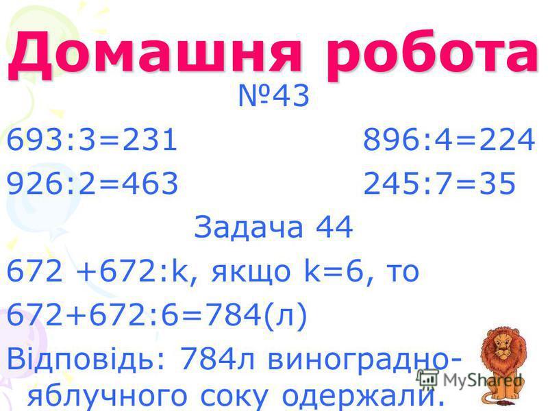 Домашня робота 43 693:3=231 896:4=224 926:2=463 245:7=35 Задача 44 672 +672:k, якщо k=6, то 672+672:6=784(л) Відповідь: 784л виноградно- яблучного соку одержали.