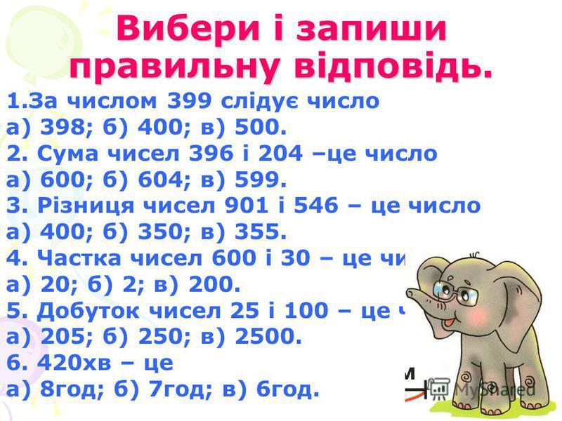 Вибери і запиши правильну відповідь. 1.За числом 399 слідує число а) 398; б) 400; в) 500. 2. Сума чисел 396 і 204 –це число а) 600; б) 604; в) 599. 3. Різниця чисел 901 і 546 – це число а) 400; б) 350; в) 355. 4. Частка чисел 600 і 30 – це число а) 2