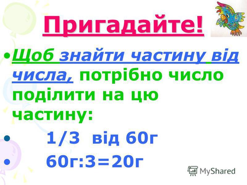 Пригадайте! Щоб знайти частину від числа, потрібно число поділити на цю частину: 1/3 від 60г 60г:3=20г