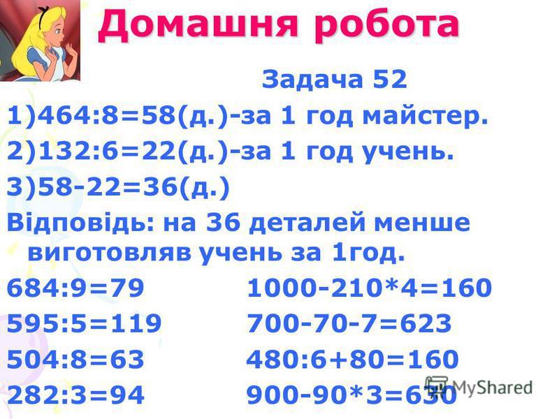 Домашня робота Задача 52 1)464:8=58(д.)-за 1 год майстер. 2)132:6=22(д.)-за 1 год учень. 3)58-22=36(д.) Відповідь: на 36 деталей менше виготовляв учень за 1год. 684:9=79 1000-210*4=160 595:5=119 700-70-7=623 504:8=63 480:6+80=160 282:3=94 900-90*3=63