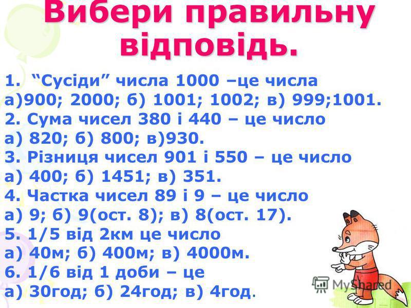 Вибери правильну відповідь. 1.Сусіди числа 1000 –це числа а)900; 2000; б) 1001; 1002; в) 999;1001. 2. Сума чисел 380 і 440 – це число а) 820; б) 800; в)930. 3. Різниця чисел 901 і 550 – це число а) 400; б) 1451; в) 351. 4. Частка чисел 89 і 9 – це чи