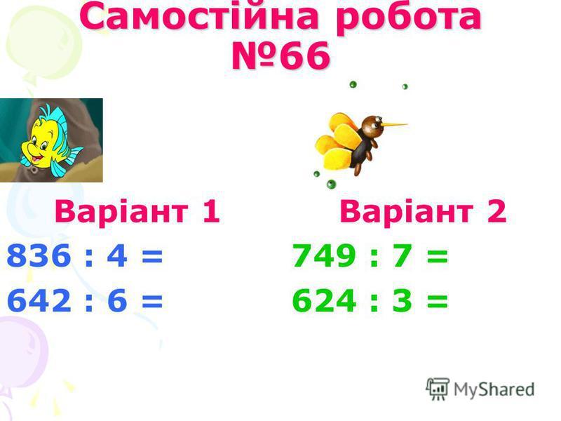 Самостійна робота 66 Варіант 1 836 : 4 = 642 : 6 = Варіант 2 749 : 7 = 624 : 3 =