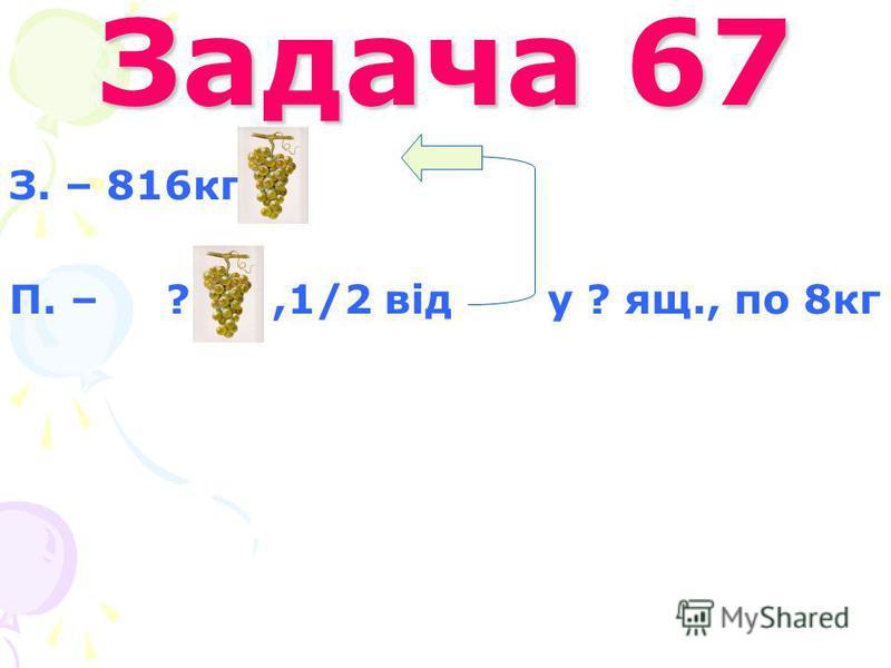 Задача 67 З. – 816кг П. – ?,1/2 від у ? ящ., по 8кг
