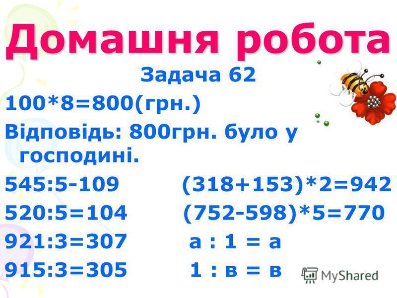 Домашня робота Задача 62 100*8=800(грн.) Відповідь: 800грн. було у господині. 545:5-109 (318+153)*2=942 520:5=104 (752-598)*5=770 921:3=307 а : 1 = а 915:3=305 1 : в = в