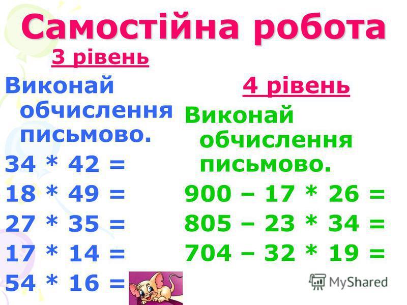 Самостійна робота 3 рівень Виконай обчислення письмово. 34 * 42 = 18 * 49 = 27 * 35 = 17 * 14 = 54 * 16 = 4 рівень Виконай обчислення письмово. 900 – 17 * 26 = 805 – 23 * 34 = 704 – 32 * 19 =