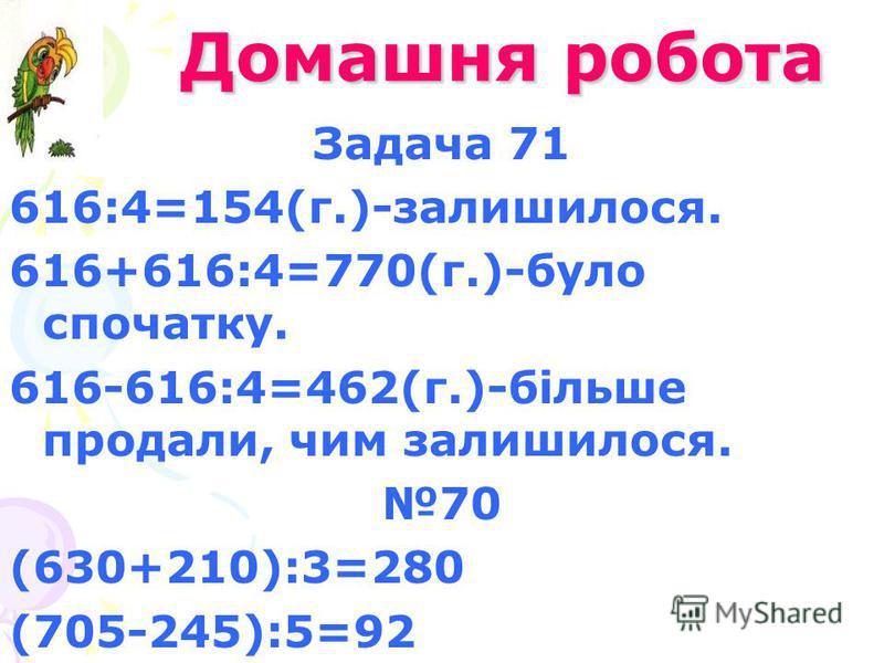 Домашня робота Домашня робота Задача 71 616:4=154(г.)-залишилося. 616+616:4=770(г.)-було спочатку. 616-616:4=462(г.)-більше продали, чим залишилося. 70 (630+210):3=280 (705-245):5=92