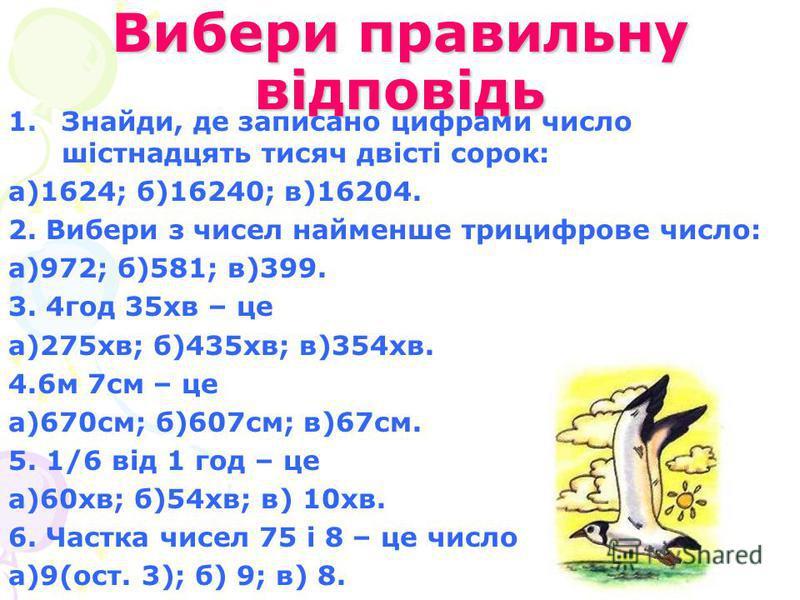 Вибери правильну відповідь 1.Знайди, де записано цифрами число шістнадцять тисяч двісті сорок: а)1624; б)16240; в)16204. 2. Вибери з чисел найменше трицифрове число: а)972; б)581; в)399. 3. 4год 35хв – це а)275хв; б)435хв; в)354хв. 4.6м 7см – це а)67
