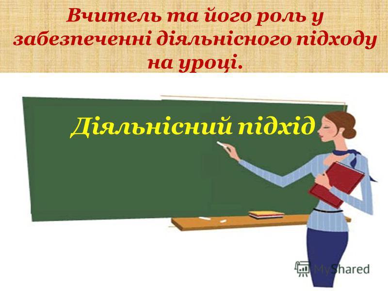 Вчитель та його роль у забезпеченні діяльнісного підходу на уроці. Діяльнісний підхід