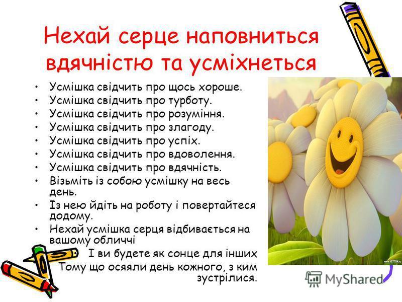 Нехай серце наповниться вдячністю та усміхнеться Усмішка свідчить про щось хороше. Усмішка свідчить про турботу. Усмішка свідчить про розуміння. Усмішка свідчить про злагоду. Усмішка свідчить про успіх. Усмішка свідчить про вдоволення. Усмішка свідчи