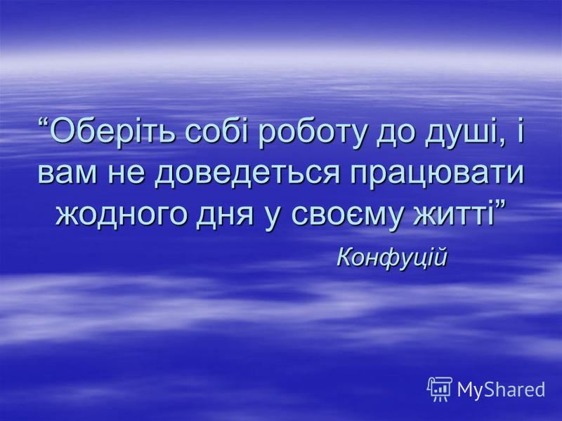 Оберіть собі роботу до душі, і вам не доведеться працювати жодного дня у своєму житті Конфуцій