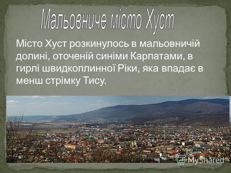 Місто Хуст розкинулось в мальовничій долині, оточеній синіми Карпатами, в гирлі швидкоплинної Ріки, яка впадає в менш стрімку Тису.