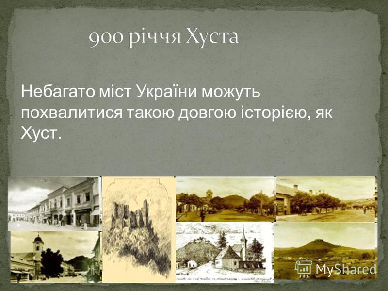 . Небагато міст України можуть похвалитися такою довгою історією, як Хуст.
