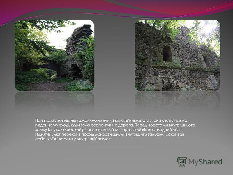 При вході у зовнішній замок були великі і важкі в'їзні ворота. Вони містилися на південному сході, куди вела серпантинна дорога. Перед воротами внутрішнього замку існував глибокий рів завширки 8,5 м, через який вів перекидний міст. Піднятий міст пере