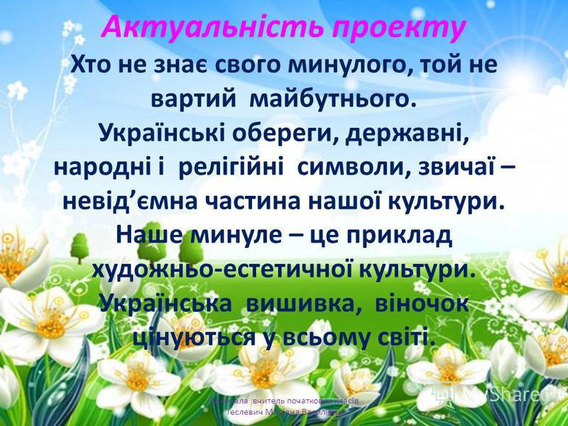 Актуальність проекту Хто не знає свого минулого, той не вартий майбутнього. Українські обереги, державні, народні і релігійні символи, звичаї – невідємна частина нашої культури. Наше минуле – це приклад художньо-естетичної культури. Українська вишивк