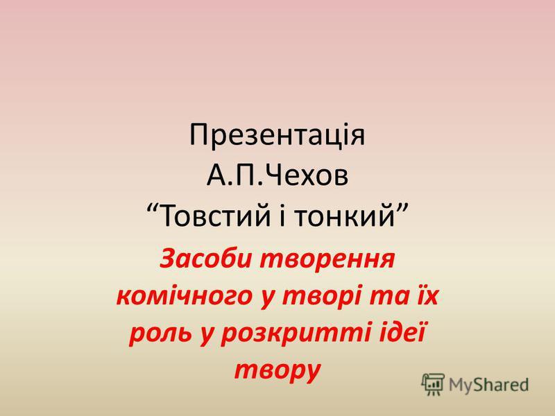 Презентація А.П.Чехов Товстий і тонкий Засоби творення комічного у творі та їх роль у розкритті ідеї твору