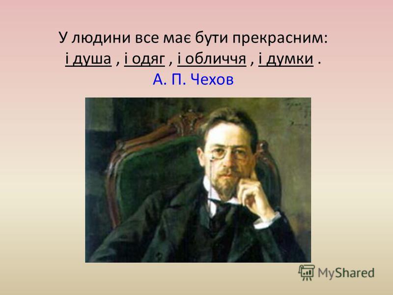У людини все має бути прекрасним: і душа, і одяг, і обличчя, і думки. А. П. Чехов