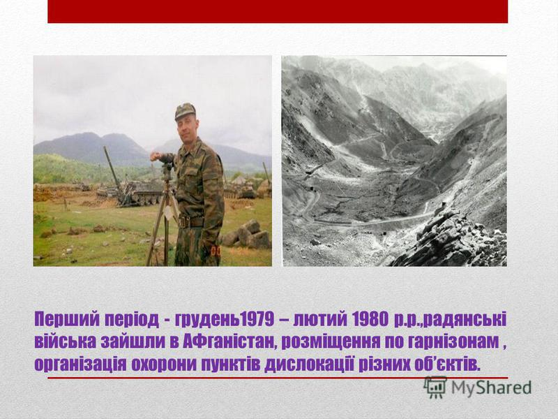 Перший період - грудень1979 – лютий 1980 р.р.,радянські війська зайшли в АФганістан, розміщення по гарнізонам, організація охорони пунктів дислокації різних обєктів.