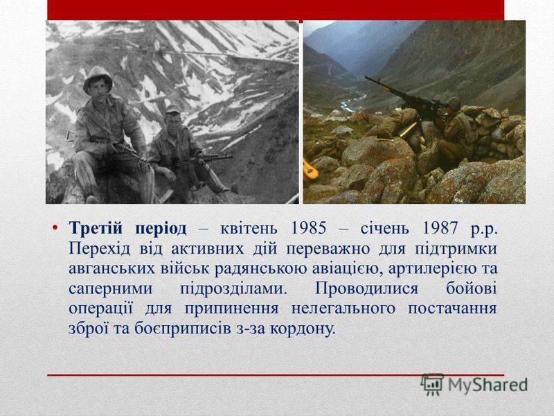 Третій період – квітень 1985 – січень 1987 р.р. Перехід від активних дій переважно для підтримки авганських військ радянською авіацією, артилерією та саперними підрозділами. Проводилися бойові операції для припинення нелегального постачання зброї та