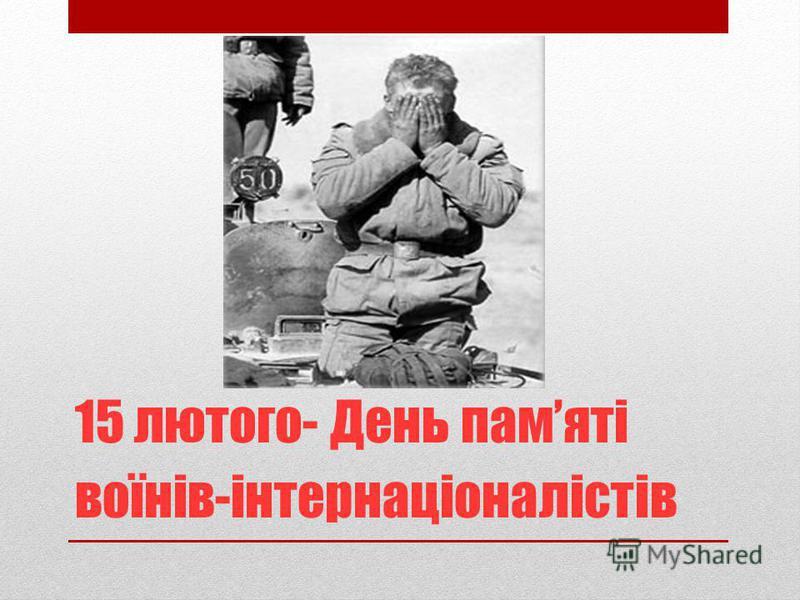 15 лютого- День памяті воїнів-інтернаціоналістів