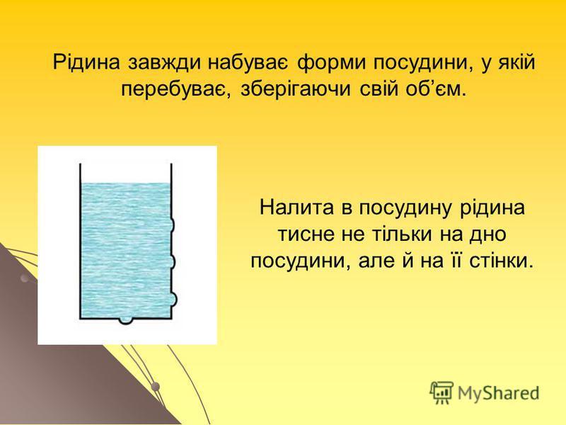Рідина завжди набуває форми посудини, у якій перебуває, зберігаючи свій обєм. Налита в посудину рідина тисне не тільки на дно посудини, але й на її стінки.