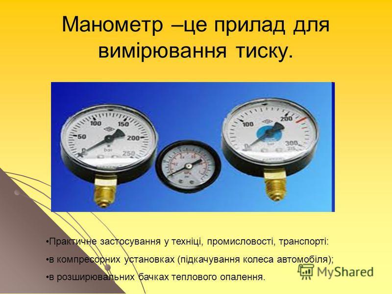 Манометр –це прилад для вимірювання тиску. Практичне застосування у техніці, промисловості, транспорті: в компресорних установках (підкачування колеса автомобіля); в розширювальних бачках теплового опалення.