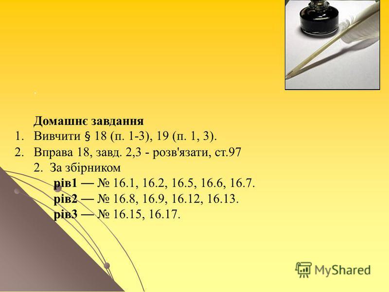 . Домашнє завдання 1.Вивчити § 18 (п. 1-3), 19 (п. 1, 3). 2.Вправа 18, завд. 2,3 - розв'язати, ст.97 2. За збірником рів1 16.1, 16.2, 16.5, 16.6, 16.7. рів2 16.8, 16.9, 16.12, 16.13. рів3 16.15, 16.17.