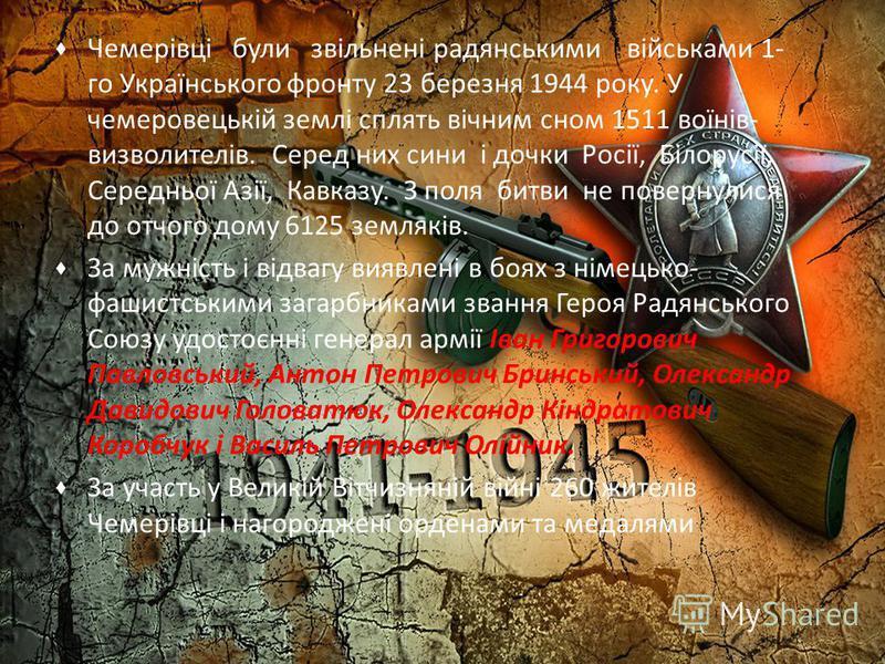 Чемерівці були звільнені радянськими військами 1- го Українського фронту 23 березня 1944 року. У чемеровецькій землі сплять вічним сном 1511 воїнів- визволителів. Серед них сини і дочки Росії, Білорусії, Середньої Азії, Кавказу. З поля битви не повер