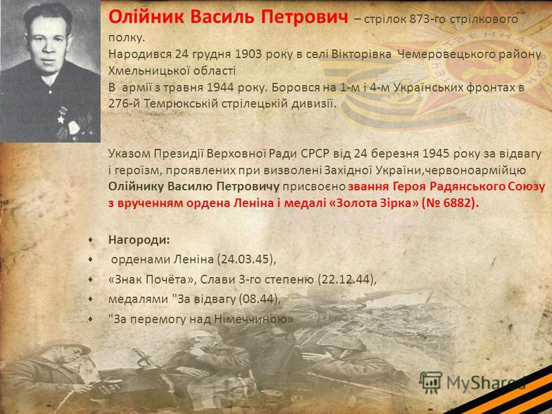Олійник Василь Петрович – стрілок 873-го стрілкового полку. Народився 24 грудня 1903 року в селі Вікторівка Чемеровецького району Хмельницької області В армії з травня 1944 року. Боровся на 1-м і 4-м Українських фронтах в 276-й Темрюкській стрілецькі