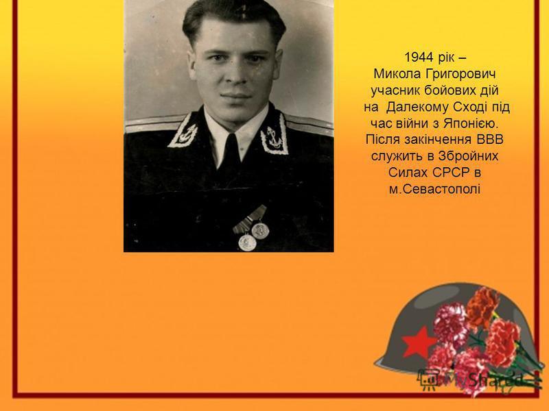 1944 рік – Микола Григорович учасник бойових дій на Далекому Сході під час війни з Японією. Після закінчення ВВВ служить в Збройних Силах СРСР в м.Севастополі