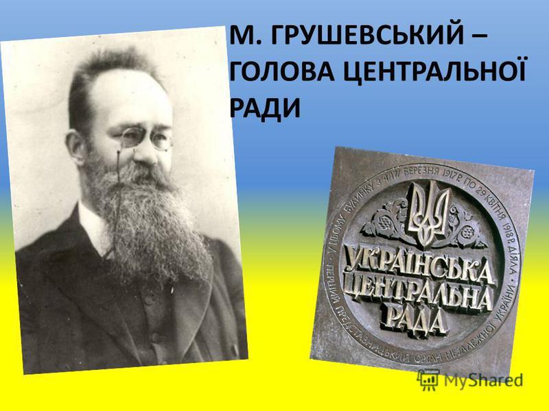 М. ГРУШЕВСЬКИЙ – ГОЛОВА ЦЕНТРАЛЬНОЇ РАДИ