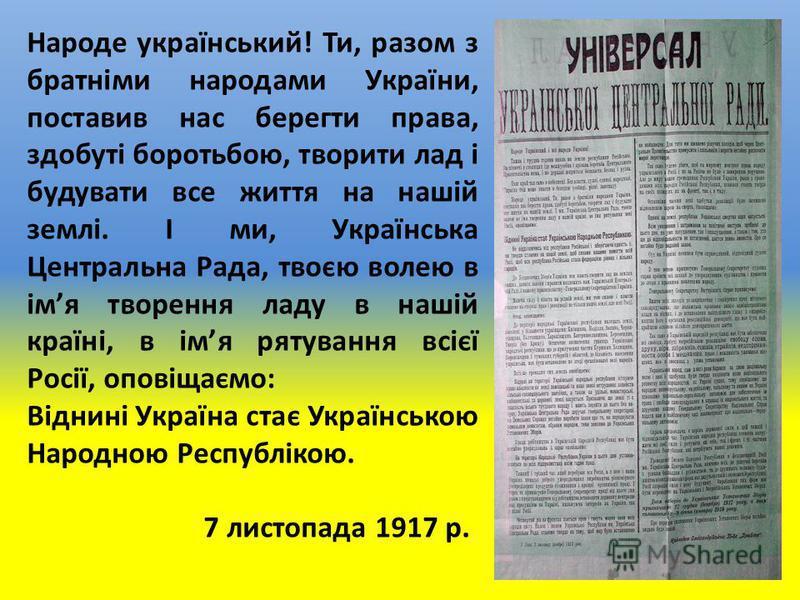 Народе український! Ти, разом з братніми народами України, поставив нас берегти права, здобуті боротьбою, творити лад і будувати все життя на нашій землі. І ми, Українська Центральна Рада, твоєю волею в імя творення ладу в нашій країні, в імя рятуван