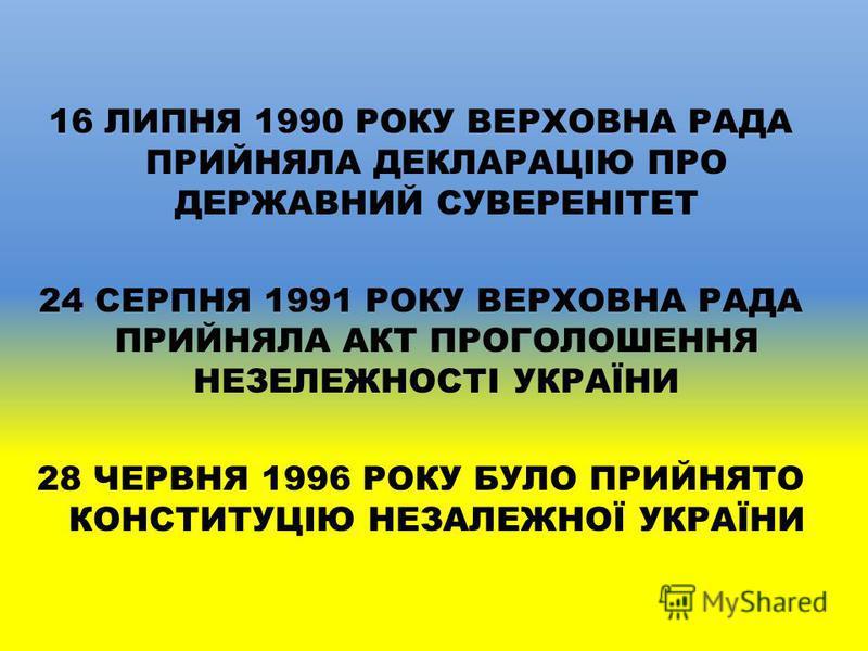 16 ЛИПНЯ 1990 РОКУ ВЕРХОВНА РАДА ПРИЙНЯЛА ДЕКЛАРАЦІЮ ПРО ДЕРЖАВНИЙ СУВЕРЕНІТЕТ 24 СЕРПНЯ 1991 РОКУ ВЕРХОВНА РАДА ПРИЙНЯЛА АКТ ПРОГОЛОШЕННЯ НЕЗЕЛЕЖНОСТІ УКРАЇНИ 28 ЧЕРВНЯ 1996 РОКУ БУЛО ПРИЙНЯТО КОНСТИТУЦІЮ НЕЗАЛЕЖНОЇ УКРАЇНИ