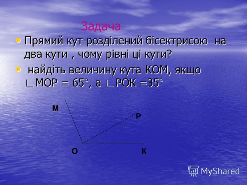 Прямий кут розділений бісектрисою на два кути, чому рівні ці кути? Прямий кут розділений бісектрисою на два кути, чому рівні ці кути? найдіть величину кута КОМ, якщо МОР = 65°, а РОК =35° найдіть величину кута КОМ, якщо МОР = 65°, а РОК =35° О Р К М