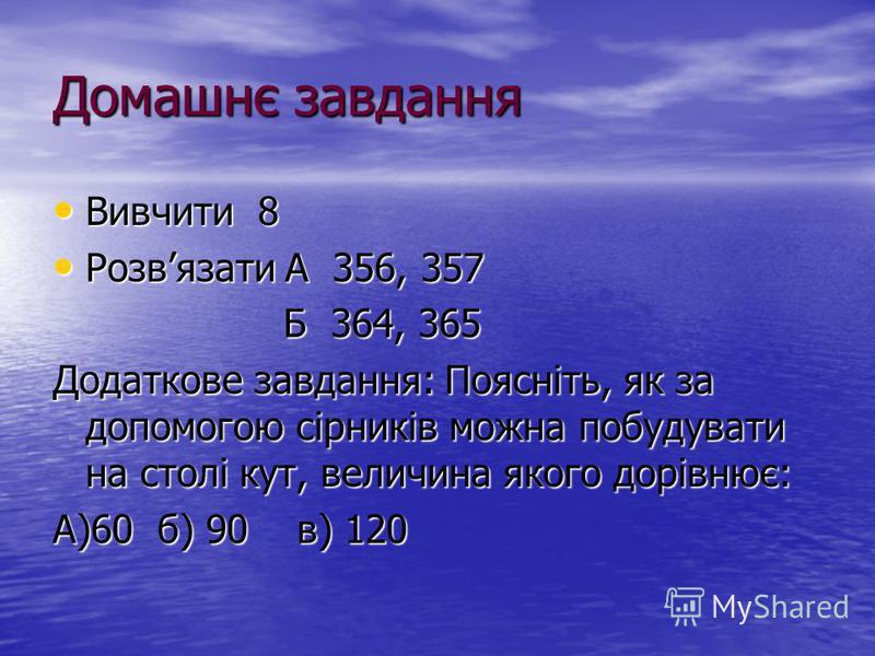 Домашнє завдання Вивчити 8 Вивчити 8 Розвязати А 356, 357 Розвязати А 356, 357 Б 364, 365 Б 364, 365 Додаткове завдання: Поясніть, як за допомогою сірників можна побудувати на столі кут, величина якого дорівнює: А)60 б) 90 в) 120