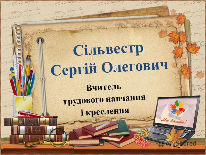 Вчитель трудового навчання і креслення Сільвестр Сергій Олегович