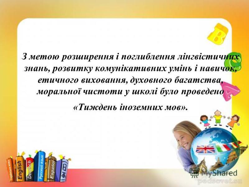 З метою розширення і поглиблення лінгвістичних знань, розвитку комунікативних умінь і навичок, етичного виховання, духовного багатства, моральної чистоти у школі було проведено «Тиждень іноземних мов».
