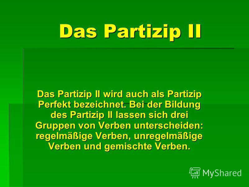Das Partizip II Das Partizip II wird auch als Partizip Perfekt bezeichnet. Bei der Bildung des Partizip II lassen sich drei Gruppen von Verben unterscheiden: regelmäßige Verben, unregelmäßige Verben und gemischte Verben.