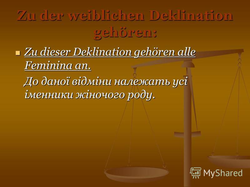 Zu der weiblichen Deklination gehören: Zu dieser Deklination gehören alle Feminina an. Zu dieser Deklination gehören alle Feminina an. До даної відміни належать усі іменники жіночого роду.