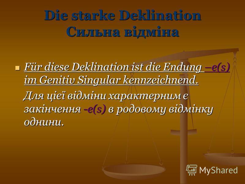 Die starke Deklination Сильна відміна Für diese Deklination ist die Endung –e(s) im Genitiv Singular kennzeichnend. Für diese Deklination ist die Endung –e(s) im Genitiv Singular kennzeichnend. Для цієї відміни характерним є закінчення -e(s) в родово