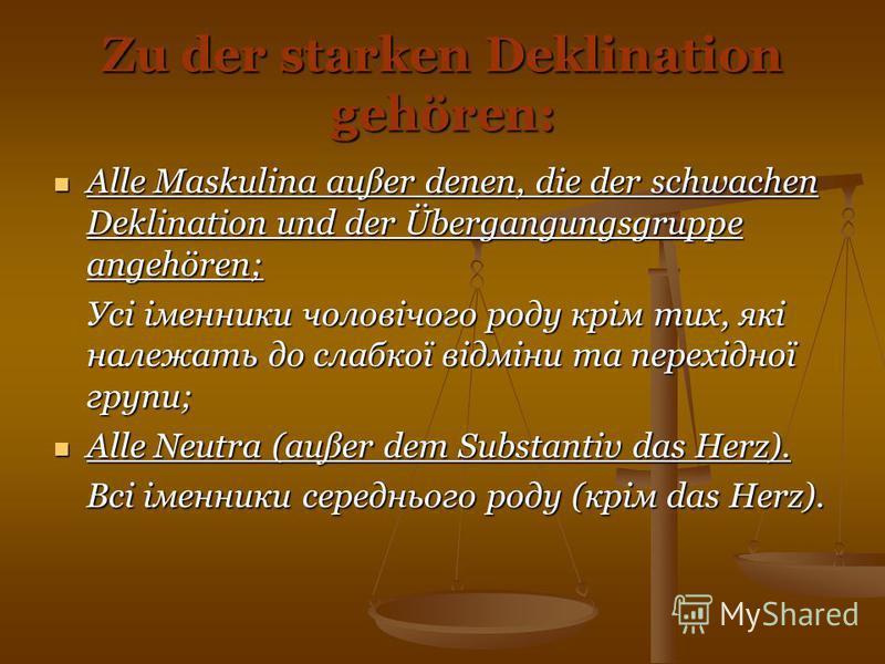 Zu der starken Deklination gehören: Alle Maskulina außer denen, die der schwachen Deklination und der Übergangungsgruppe angehören; Alle Maskulina außer denen, die der schwachen Deklination und der Übergangungsgruppe angehören; Усі іменники чоловічог